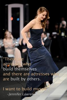 Jennifer Lawrence is another inspiration for young women! She knows who she is and is confident!