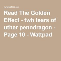 Read The Golden Effect - twh tears of uther penndragon - Page 10 - Wattpad