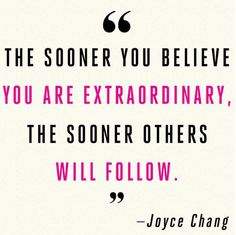 The sooner you believe you are extraordinary, the sooner others will follow. Joyce Chang
