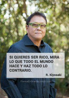 Si quieres ser rico, mira lo que todo el mundo hace y haz todo lo contrario. Robert Kiyosaki
