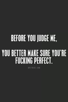 before you judge me, you better make sure you 're fucking perfect