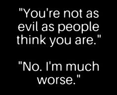 """You're not as evil as people think you are."""