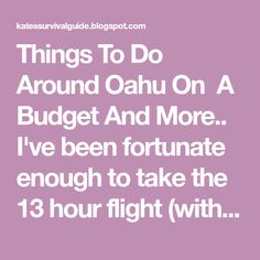 Things To Do Around Oahu On  A Budget And More.. I've been fortunate enough to take the 13 hour flight (with layover) to the beautifu...