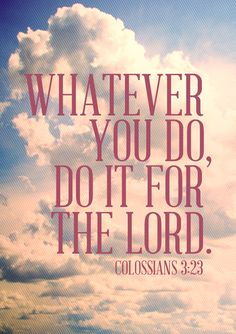 Whatever you do, do it for the Lord. Colossians 3:23.