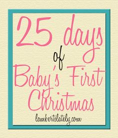 25 Days of Baby's First Christmas...a list of ways you can celebrate Christmas with a smaller baby!