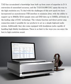TAD has accumulated a knowledge base built up from years of expertise in D/A conversion of unmatched accuracy, and the TAD-DA1000 DAC opens the way to the high resolution era. To deal with the challenges of this new epoch we have incorporated an asynchronous USB interface to minimize jitter, with the ability to support up to 384kHz/32-bit sample rates and DSD data up to 5.6MHz, all firmly on the leading edge of DAC technology.
