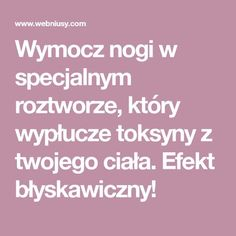 Wymocz nogi w specjalnym roztworze, który wypłucze toksyny z twojego ciała. Efekt błyskawiczny! Polish Recipes, Body Detox, Slow Food, Health Motivation, Herbal Remedies, Beauty Care, Health And Beauty, Herbalism, Life Hacks