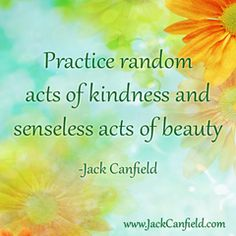 Practice random acts of kindness and senseless act of beauty Inspirational Thoughts, Positive Thoughts, Wall Quotes, Words Quotes, Sayings, Jack Canfield Quotes, Kindness Matters, Uplifting Quotes, Law Of Attraction