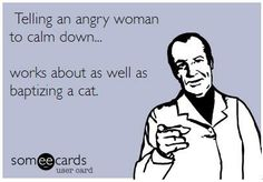 Telling an angry woman to calm down works about as well as baptizing a cat.