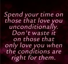 Spend your time with the people that love you unconditionally. Don't waste time on people who only love you when the conditions are right for them. I love you no matter what Great Quotes, Quotes To Live By, Inspirational Quotes, Random Quotes, Awesome Quotes, Motivational Quotes, Meaningful Quotes, Simply Quotes, Fantastic Quotes