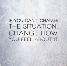 If you can't change the situation, change how you feel about it.