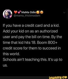 If you have a credit card and a kid. Add your kid on as an authorized user and pay the bill on time. By the time that kid hits Boom credit score for them to succeed in this world. Schools ain't teaching this. It's up to - iFunny :) School Life Hacks, Kid Life Hacks, Parenting Done Right, Kids And Parenting, Parenting Hacks, Simple Life Hacks, Useful Life Hacks, The More You Know, Good To Know