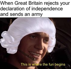 When Great Britain reject your Declaration of Independence and sends an army: This is where the fun begins.