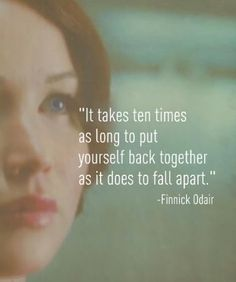 It takes ten times as long to put your self back together as it does to fall apart - Finnick Odair - Catching Fire - The Hunger Games (remember this when you are not eating/sleeping/taking care of yourself) The Hunger Games, Hunger Games Tattoo, Hunger Game Quotes, Great Quotes, Quotes To Live By, Inspirational Quotes, Motivational Quotes, Amazing Quotes, Way Of Life