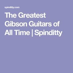 The Greatest Gibson Guitars of All Time | Spinditty