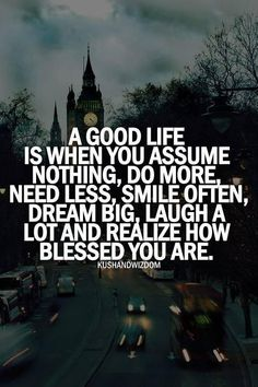 a good life is when you assume nothing, do more need less, smile often, dream big, laugh a lot a realize how blessed you are. Quotable Quotes, Motivational Quotes, Inspirational Quotes, Wisdom Quotes, Uplifting Quotes, Quotes Quotes, Lol So True, Quotes Funny Sarcastic, Funny Sayings