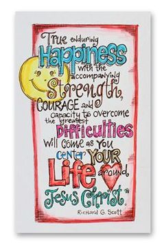 """True enduring happiness with the accompanying strength, courage and capacity to overcome the greatest difficulties will come as you center your life around Jesus Christ."" - Richard G. Scott      cute hand drawn quotations!"