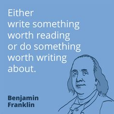 PR quote by Benjamin Franklin – Either write something worth reading or do something worth writing about.