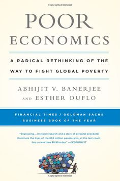 Poor Economics: A Radical Rethinking of the Way to Fight Global Poverty: Abhijit Banerjee, Esther Duflo