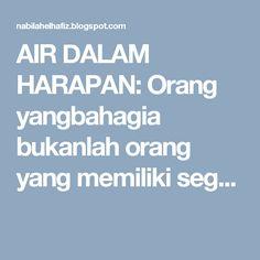 AIR DALAM HARAPAN: Orang yangbahagia bukanlah orang yang memiliki seg...