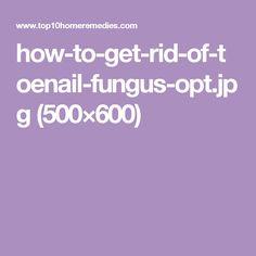 how-to-get-rid-of-toenail-fungus-opt.jpg (500×600)