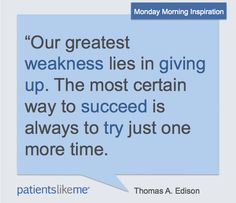 """Our greatest weakness lies in giving up. The most certain way to succeed is always to try just one more time."" - Thomas A. Edison"