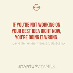 If you're not working on your best idea right now, you're doing it wrong. - David Heinemeier Hansson, Basecamp