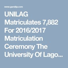 UNILAG Matriculates 7,882 For 2016/2017 Matriculation Ceremony   The University Of Lagos (UNILAG) has matriculated a total number of 7,822 ...