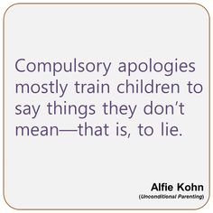 """""""Compulsory apologies mostly train children to say things they don't mean --- that is, to lie.""""  Alfie Kohn"""