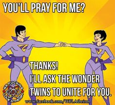 You'll pray for me?  Thanks!  I'll ask the Wonder Twins to unite for you.  Good wishes to all!