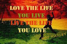 LOVE THE LIFE YOU LIVE  #bobmarley