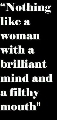 Nothing like a woman with a brilliant mind and a filthy mouth.