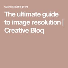 The ultimate guide to image resolution | Creative Bloq