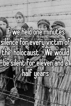 If we held one minutes silence for every victim of the holocaust... We would be silent for eleven and a half years