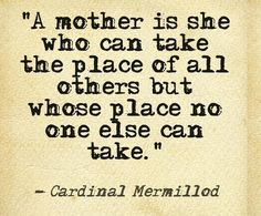 A mother is she who can take the place of all others, but whose place no one else can take! -Yes!
