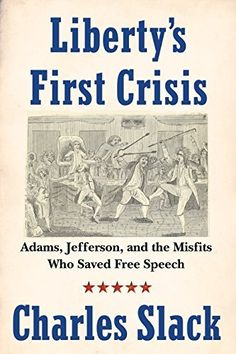 Liberty's First Crisis: Adams, Jefferson, and the Misfits Who Saved Free Speech by Charles Slack