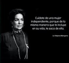 """""""Cuídate de una mujer independiente,  porque de la misma manera que te incluye en su vida,  te saca de ella."""" La Viejana Margara"""
