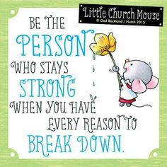 ❀ Be the Person who stays Strong when you have every reason to Break Down...Little Church Mouse 22 July 2015 ❀