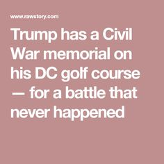 Trump has a Civil War memorial on his DC golf course — for a battle that never happened