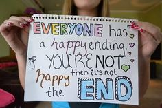 Everyone has a happy ending, if you're not happy then its not the end.