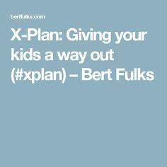 X-Plan:  Giving your kids a way out (#xplan) – Bert Fulks