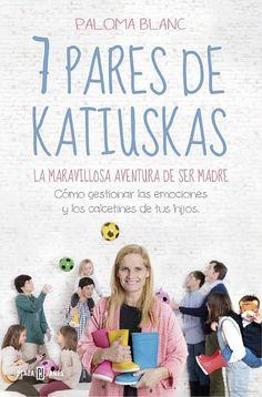 7 pares de katiuskas: la maravillosa aventura de ser madre: Cómo gestionar ... - Paloma Blanc - Google Libros