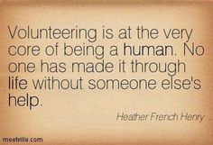 Volunteering is at the very core of bring human. No one has made it through life without someone else's help. -Heather French Henry