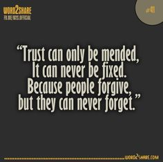 Trust can only be mended, it can never be fixed.  Because people forgive but they can never forget