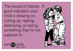 The sound of silence: A good indication your child is drawing on, cutting up, ripping, destroying, or eating something they're not suppose to.
