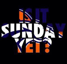 Denver Broncos IS IT SUNDAY YET ?