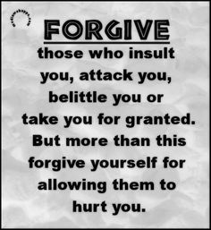 Forgive those who insult you, belittle you or take you fr granted,  but forgive yourself.