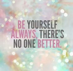 Be yourself always, there's no one better.