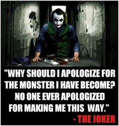 Why should I apologize for the monster I have become? No one ever apologized for making me this way.