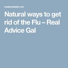 Natural ways to get rid of the Flu – Real Advice Gal